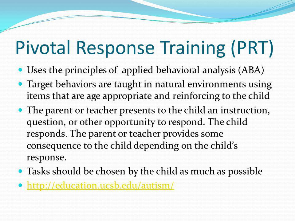 Pivotal Response Training (PRT) Uses the principles of applied behavioral analysis (ABA) Target behaviors are taught in natural environments using items that are age appropriate and reinforcing to the child The parent or teacher presents to the child an instruction, question, or other opportunity to respond.