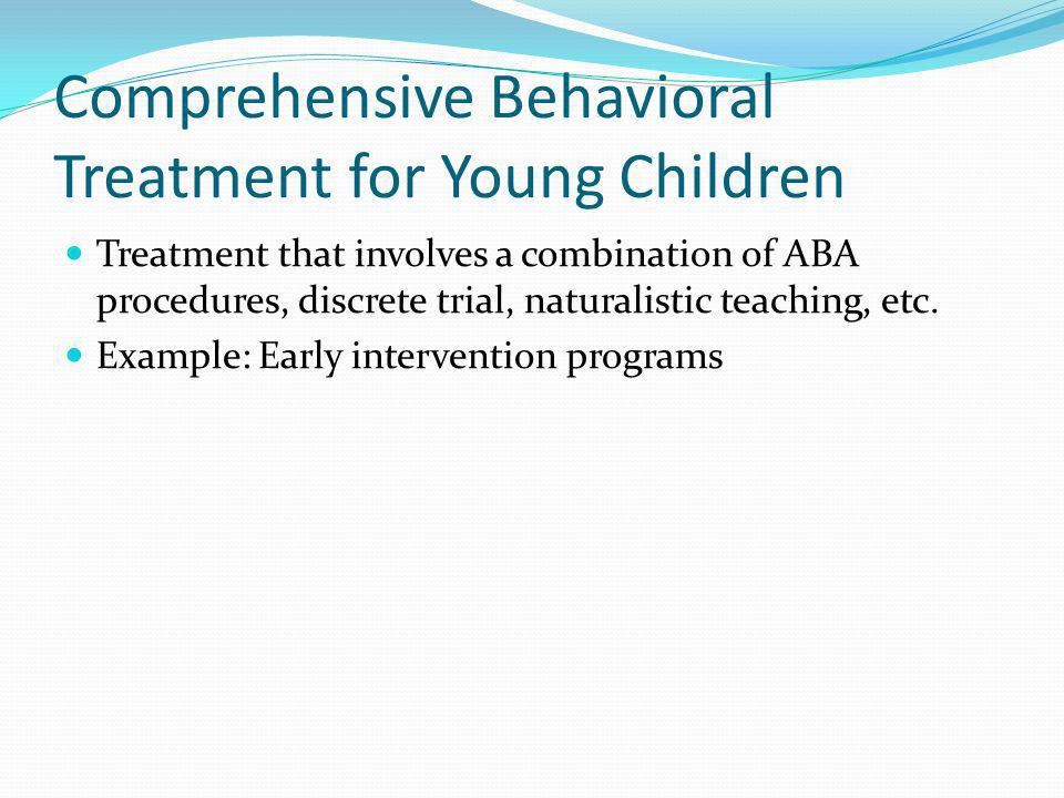 Comprehensive Behavioral Treatment for Young Children Treatment that involves a combination of ABA procedures, discrete trial, naturalistic teaching, etc.
