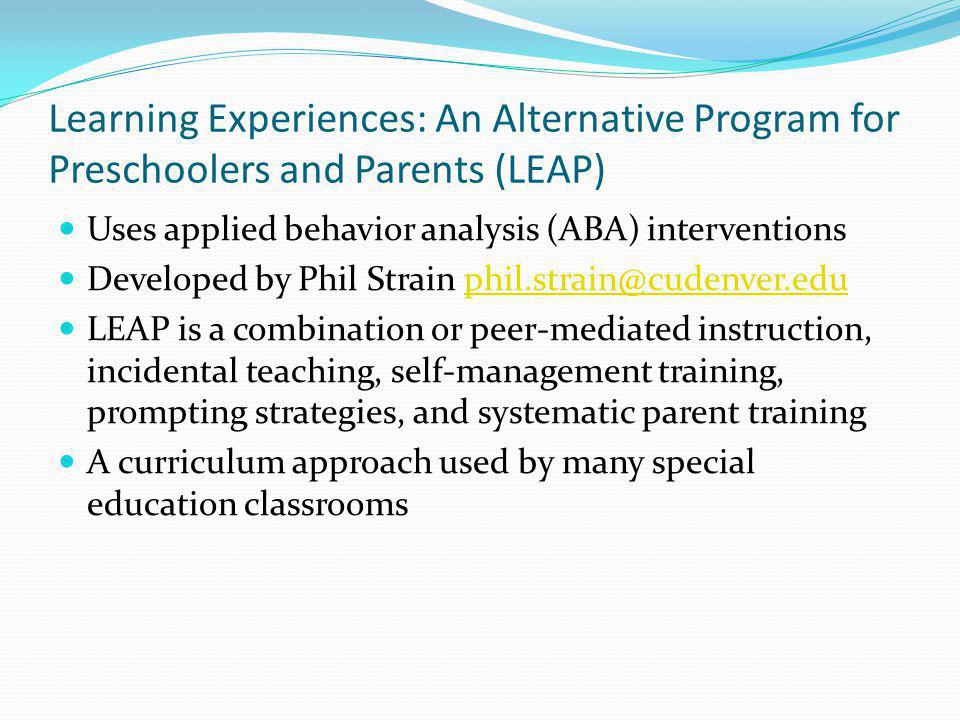 Learning Experiences: An Alternative Program for Preschoolers and Parents (LEAP) Uses applied behavior analysis (ABA) interventions Developed by Phil Strain phil.strain@cudenver.eduphil.strain@cudenver.edu LEAP is a combination or peer-mediated instruction, incidental teaching, self-management training, prompting strategies, and systematic parent training A curriculum approach used by many special education classrooms