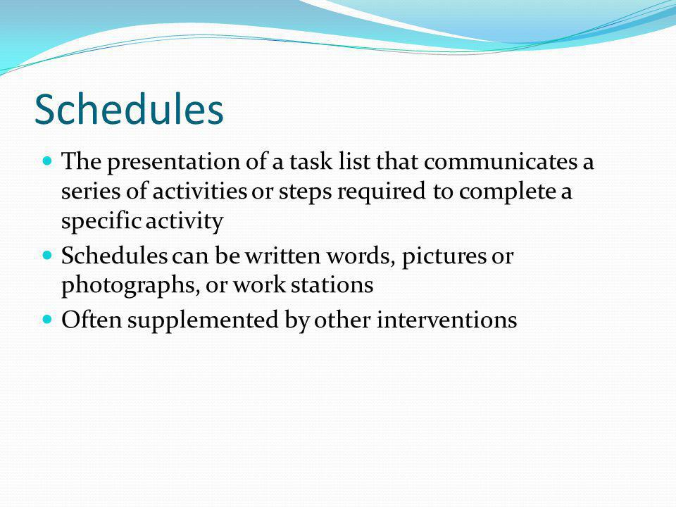 Schedules The presentation of a task list that communicates a series of activities or steps required to complete a specific activity Schedules can be written words, pictures or photographs, or work stations Often supplemented by other interventions