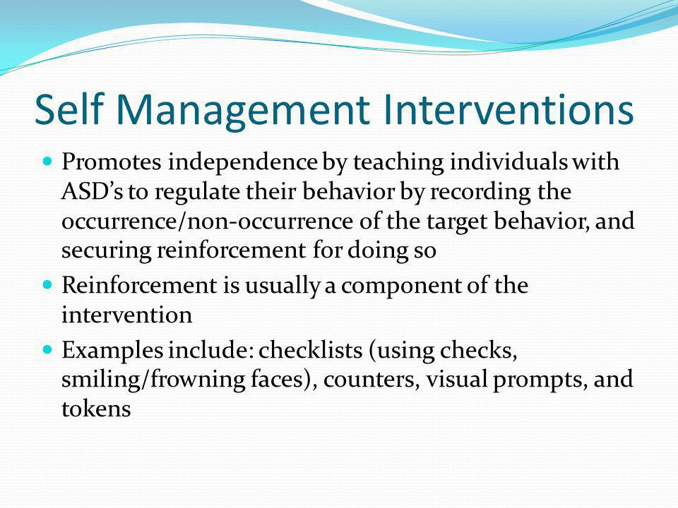 Self Management Interventions Promotes independence by teaching individuals with ASD's to regulate their behavior by recording the occurrence/non-occurrence of the target behavior, and securing reinforcement for doing so Reinforcement is usually a component of the intervention Examples include: checklists (using checks, smiling/frowning faces), counters, visual prompts, and tokens