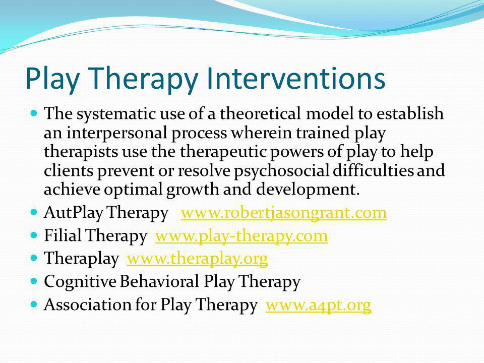 Play Therapy Interventions The systematic use of a theoretical model to establish an interpersonal process wherein trained play therapists use the therapeutic powers of play to help clients prevent or resolve psychosocial difficulties and achieve optimal growth and development.