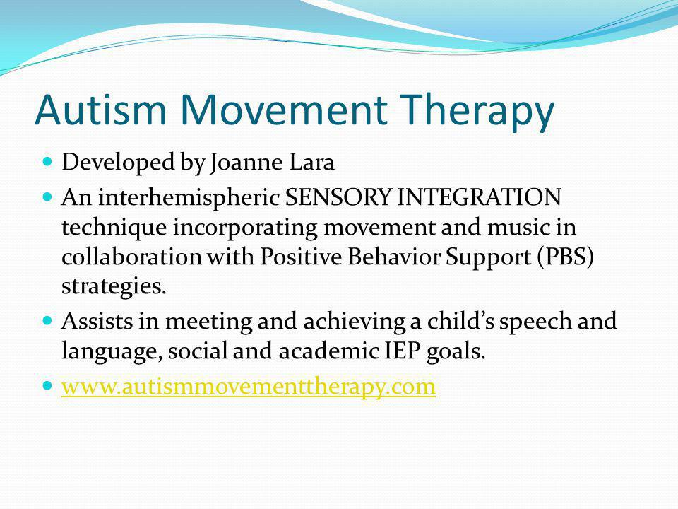 Autism Movement Therapy Developed by Joanne Lara An interhemispheric SENSORY INTEGRATION technique incorporating movement and music in collaboration with Positive Behavior Support (PBS) strategies.