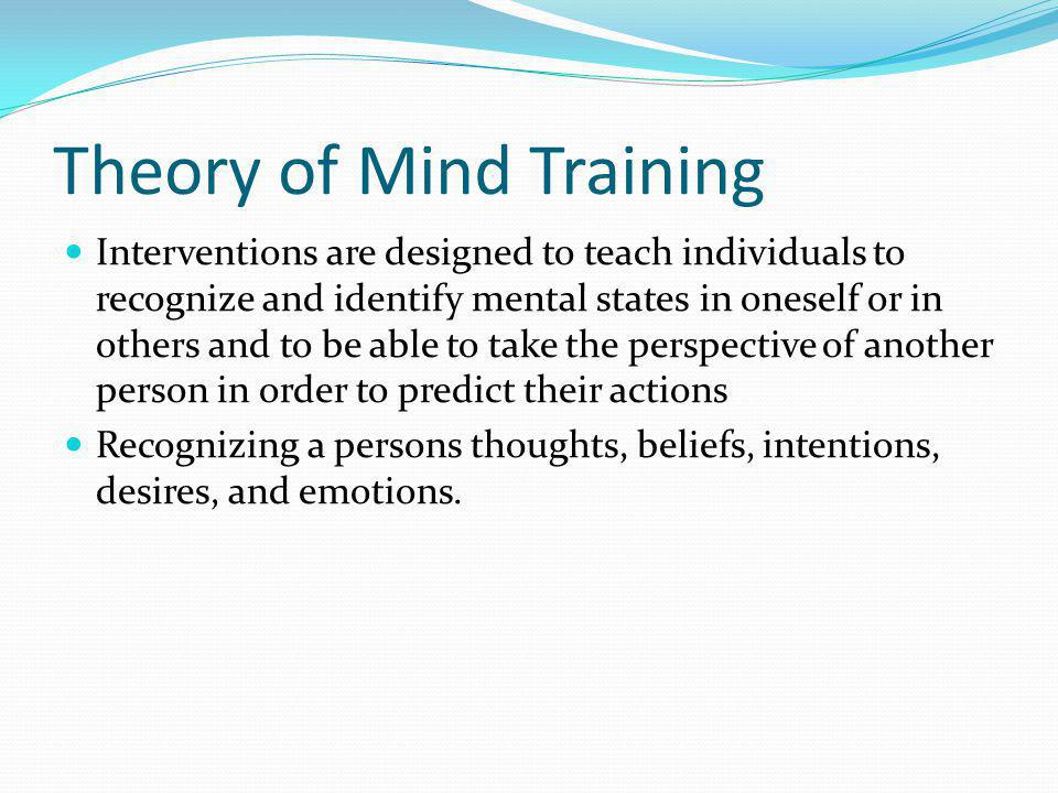 Theory of Mind Training Interventions are designed to teach individuals to recognize and identify mental states in oneself or in others and to be able to take the perspective of another person in order to predict their actions Recognizing a persons thoughts, beliefs, intentions, desires, and emotions.