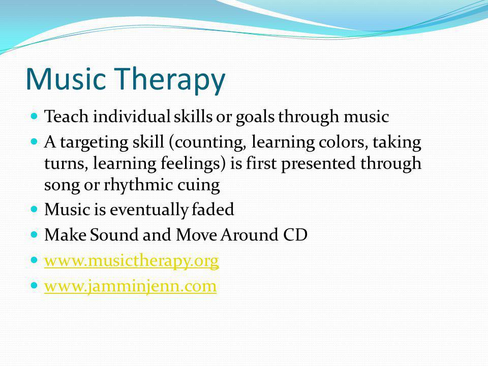Music Therapy Teach individual skills or goals through music A targeting skill (counting, learning colors, taking turns, learning feelings) is first presented through song or rhythmic cuing Music is eventually faded Make Sound and Move Around CD www.musictherapy.org www.jamminjenn.com