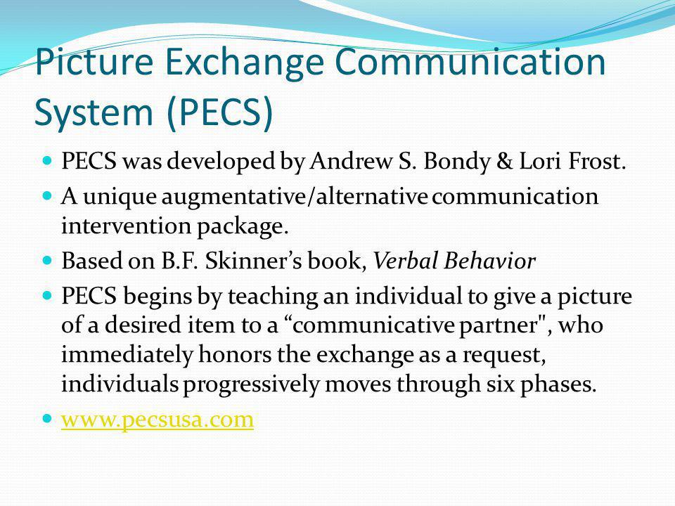 Picture Exchange Communication System (PECS) PECS was developed by Andrew S.