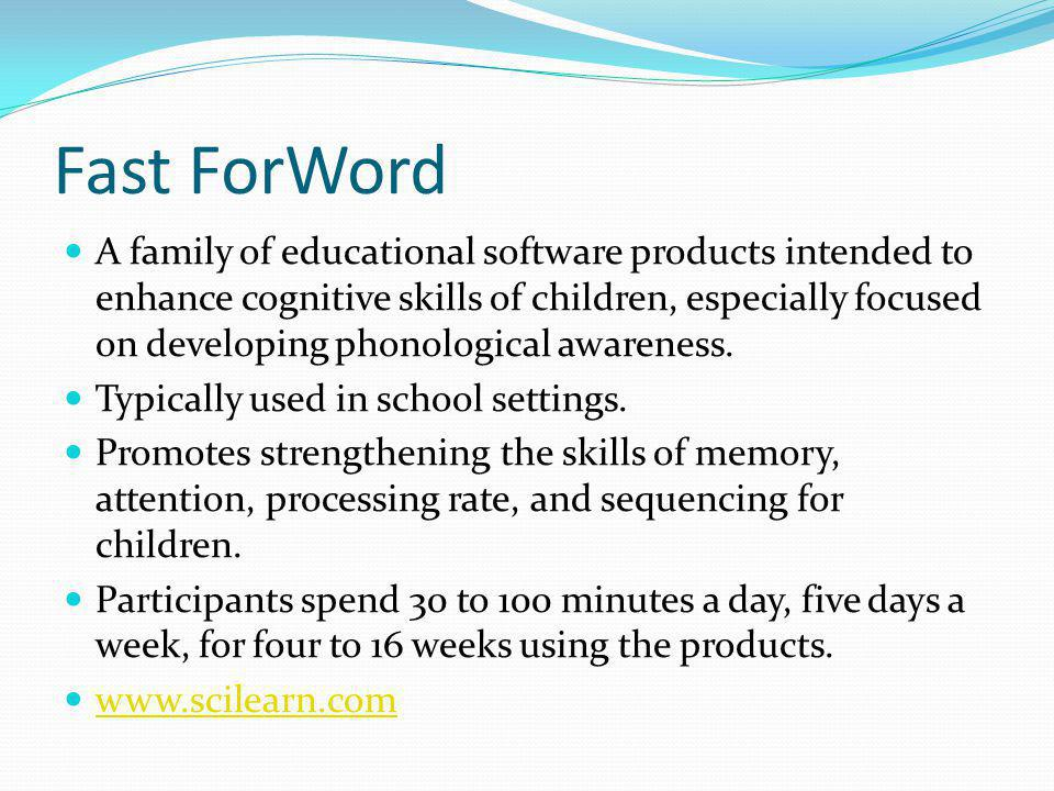 Fast ForWord A family of educational software products intended to enhance cognitive skills of children, especially focused on developing phonological awareness.
