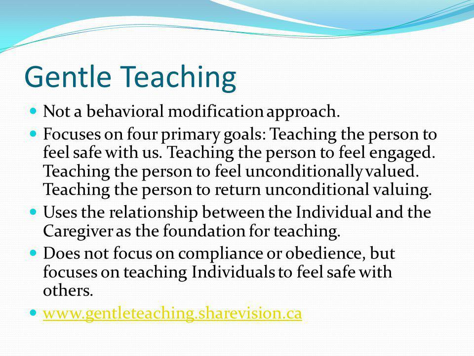 Gentle Teaching Not a behavioral modification approach.