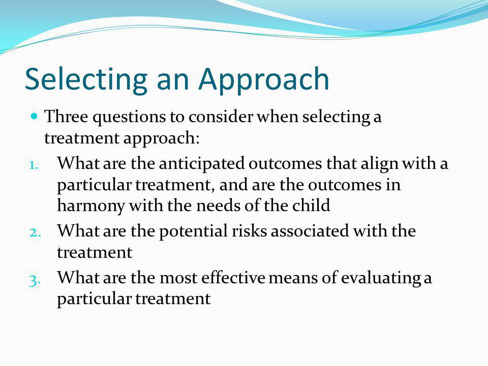 Selecting an Approach Three questions to consider when selecting a treatment approach: 1.