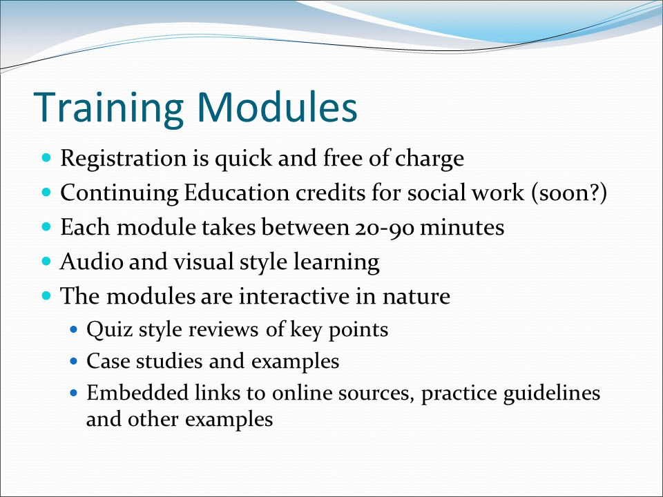 Training Modules Registration is quick and free of charge Continuing Education credits for social work (soon ) Each module takes between minutes Audio and visual style learning The modules are interactive in nature Quiz style reviews of key points Case studies and examples Embedded links to online sources, practice guidelines and other examples