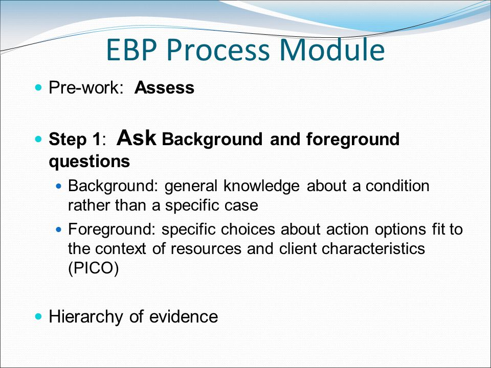 EBP Process Module Pre-work: Assess Step 1: Ask Background and foreground questions Background: general knowledge about a condition rather than a specific case Foreground: specific choices about action options fit to the context of resources and client characteristics (PICO) Hierarchy of evidence