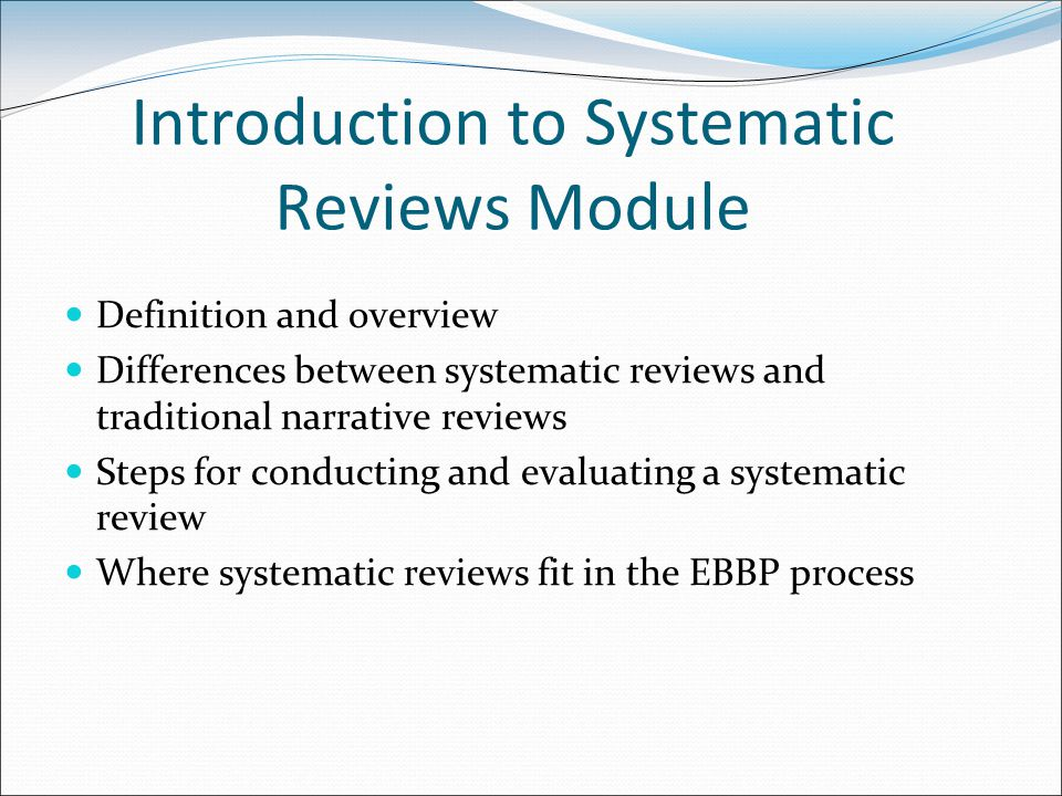 Introduction to Systematic Reviews Module Definition and overview Differences between systematic reviews and traditional narrative reviews Steps for conducting and evaluating a systematic review Where systematic reviews fit in the EBBP process