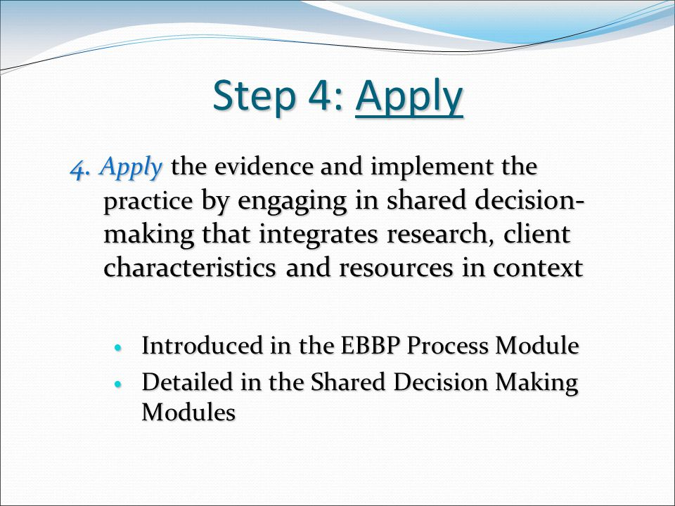 Step 4: Apply 4. Apply the evidence and implement the practice by engaging in shared decision- making that integrates research, client characteristics