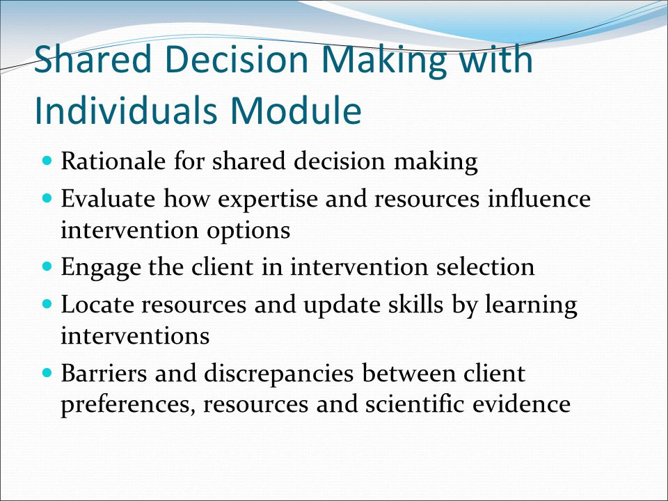 Shared Decision Making with Individuals Module Rationale for shared decision making Evaluate how expertise and resources influence intervention options Engage the client in intervention selection Locate resources and update skills by learning interventions Barriers and discrepancies between client preferences, resources and scientific evidence