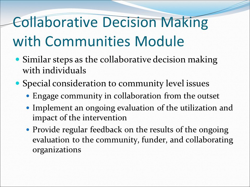 Collaborative Decision Making with Communities Module Similar steps as the collaborative decision making with individuals Special consideration to community level issues Engage community in collaboration from the outset Implement an ongoing evaluation of the utilization and impact of the intervention Provide regular feedback on the results of the ongoing evaluation to the community, funder, and collaborating organizations