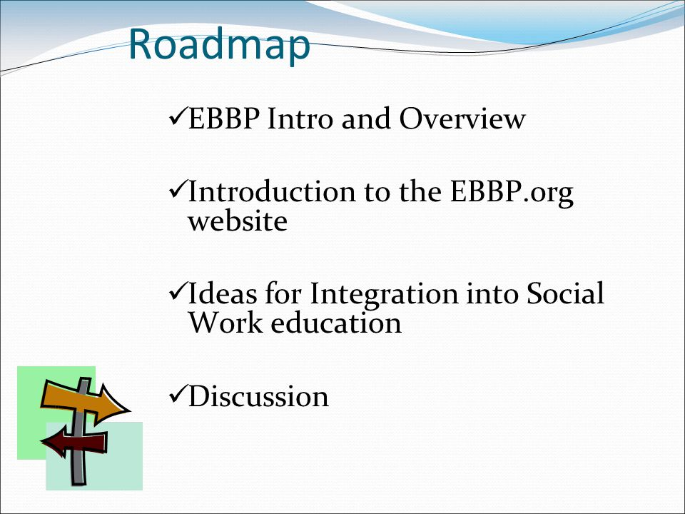 Roadmap EBBP Intro and Overview Introduction to the EBBP.org website Ideas for Integration into Social Work education Discussion