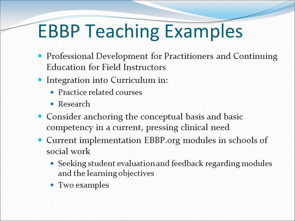 EBBP Teaching Examples Professional Development for Practitioners and Continuing Education for Field Instructors Integration into Curriculum in: Practice related courses Research Consider anchoring the conceptual basis and basic competency in a current, pressing clinical need Current implementation EBBP.org modules in schools of social work Seeking student evaluation and feedback regarding modules and the learning objectives Two examples