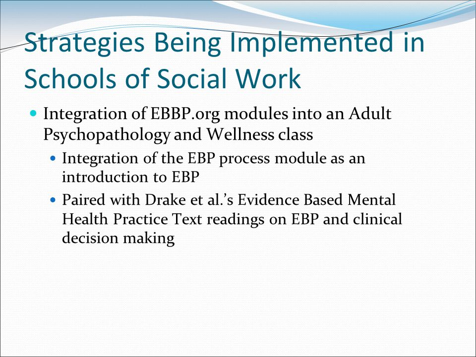 Strategies Being Implemented in Schools of Social Work Integration of EBBP.org modules into an Adult Psychopathology and Wellness class Integration of the EBP process module as an introduction to EBP Paired with Drake et al.'s Evidence Based Mental Health Practice Text readings on EBP and clinical decision making