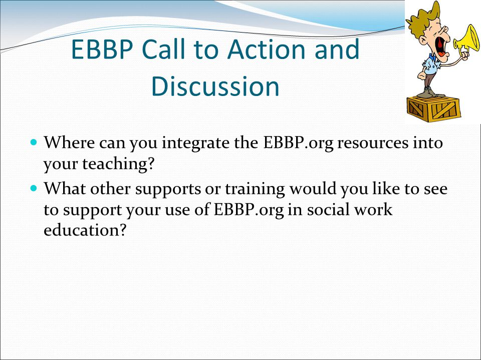EBBP Call to Action and Discussion Where can you integrate the EBBP.org resources into your teaching.