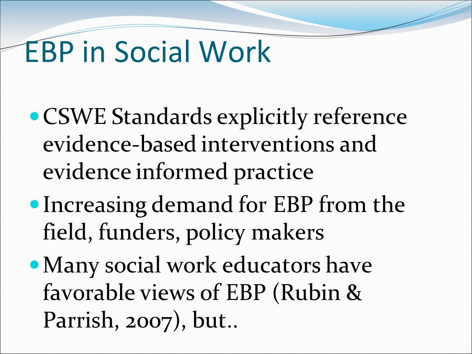 EBP in Social Work CSWE Standards explicitly reference evidence-based interventions and evidence informed practice Increasing demand for EBP from the field, funders, policy makers Many social work educators have favorable views of EBP (Rubin & Parrish, 2007), but..