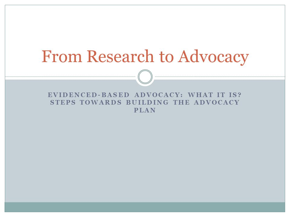 EVIDENCED-BASED ADVOCACY: WHAT IT IS? STEPS TOWARDS BUILDING THE ADVOCACY PLAN From Research to Advocacy