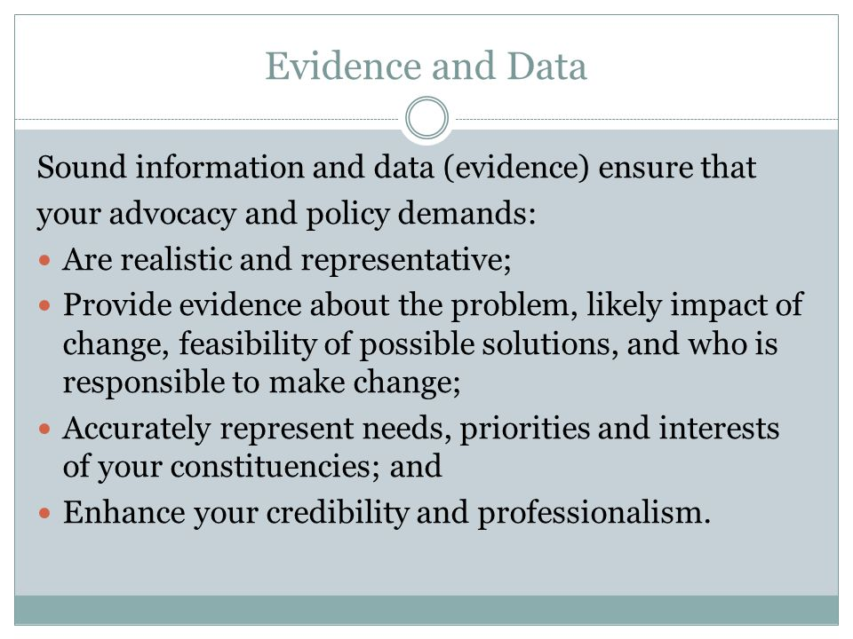 Evidence and Data Sound information and data (evidence) ensure that your advocacy and policy demands: Are realistic and representative; Provide eviden