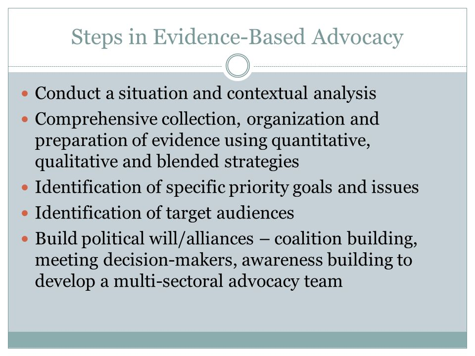 Steps in Evidence-Based Advocacy Conduct a situation and contextual analysis Comprehensive collection, organization and preparation of evidence using