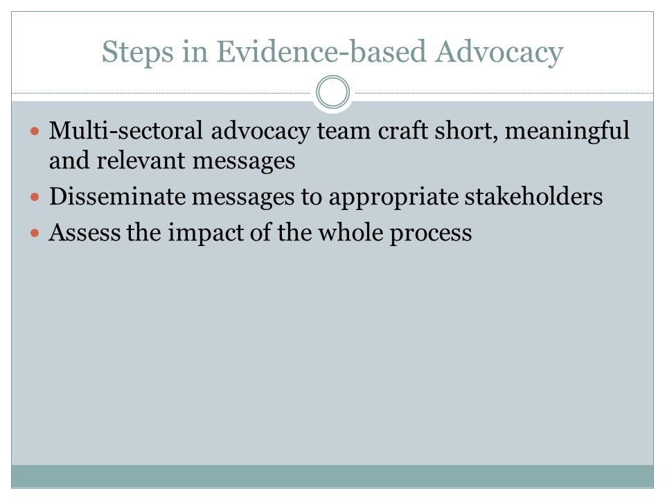 Steps in Evidence-based Advocacy Multi-sectoral advocacy team craft short, meaningful and relevant messages Disseminate messages to appropriate stakeh