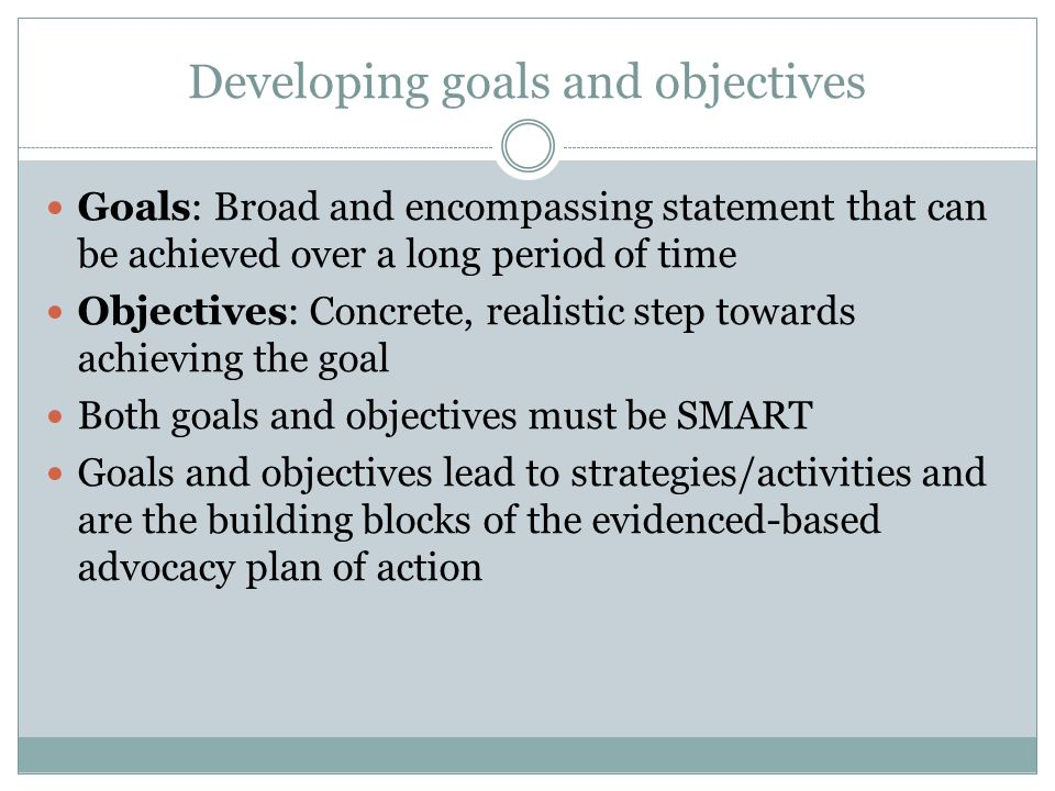 Developing goals and objectives Goals: Broad and encompassing statement that can be achieved over a long period of time Objectives: Concrete, realisti