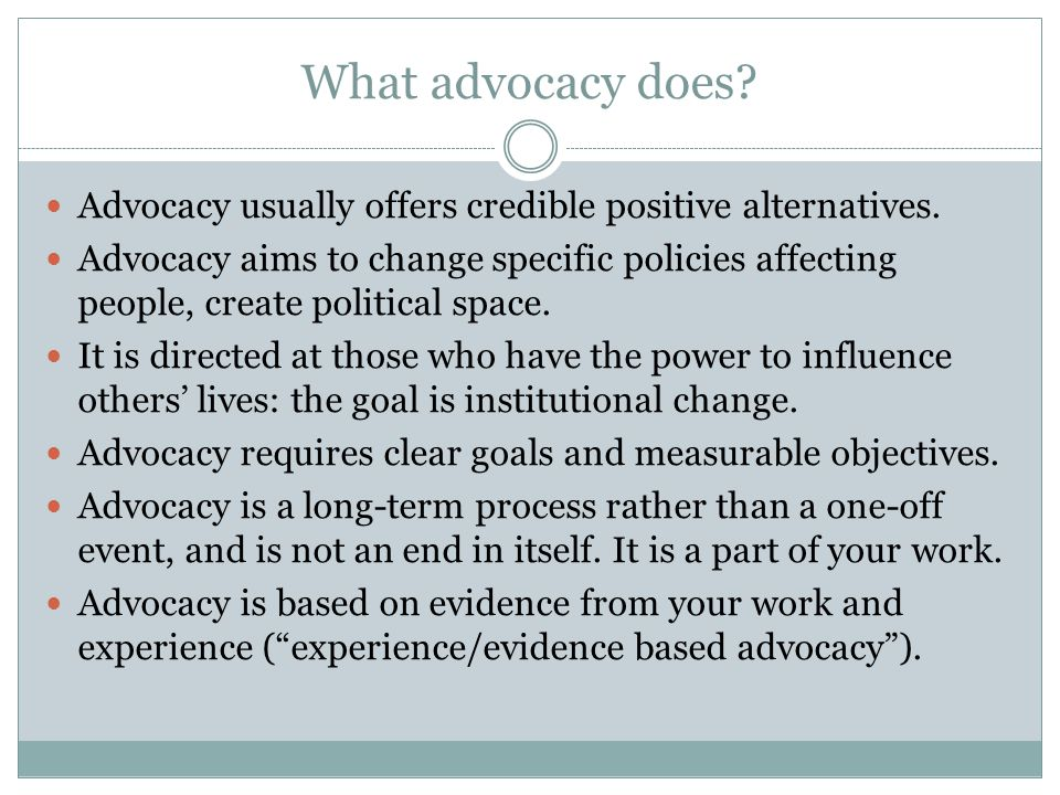 What advocacy does? Advocacy usually offers credible positive alternatives. Advocacy aims to change specific policies affecting people, create politic