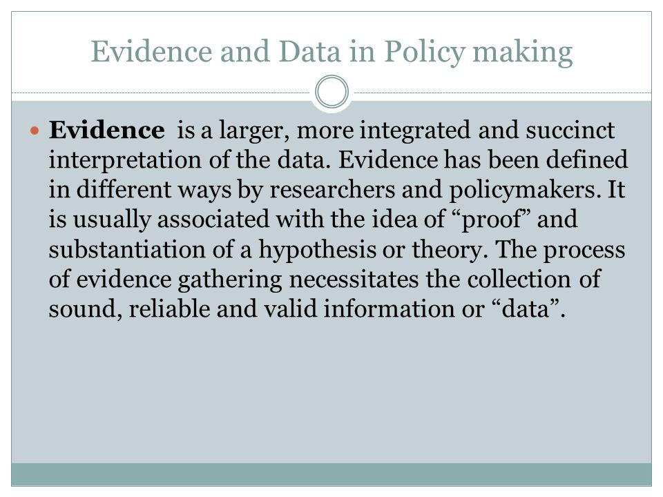 Evidence and Data in Policy making Evidence is a larger, more integrated and succinct interpretation of the data. Evidence has been defined in differe