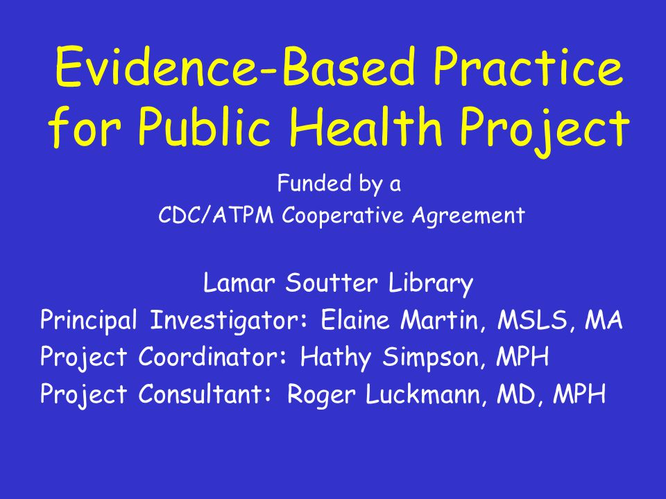 Evidence-Based Practice for Public Health Project Funded by a CDC/ATPM Cooperative Agreement Lamar Soutter Library Principal Investigator: Elaine Martin, MSLS, MA Project Coordinator: Hathy Simpson, MPH Project Consultant: Roger Luckmann, MD, MPH