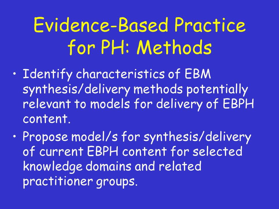 Evidence-Based Practice for PH: Methods Identify characteristics of EBM synthesis/delivery methods potentially relevant to models for delivery of EBPH content.