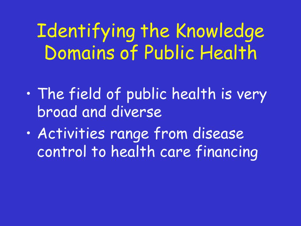 Identifying the Knowledge Domains of Public Health The field of public health is very broad and diverse Activities range from disease control to health care financing