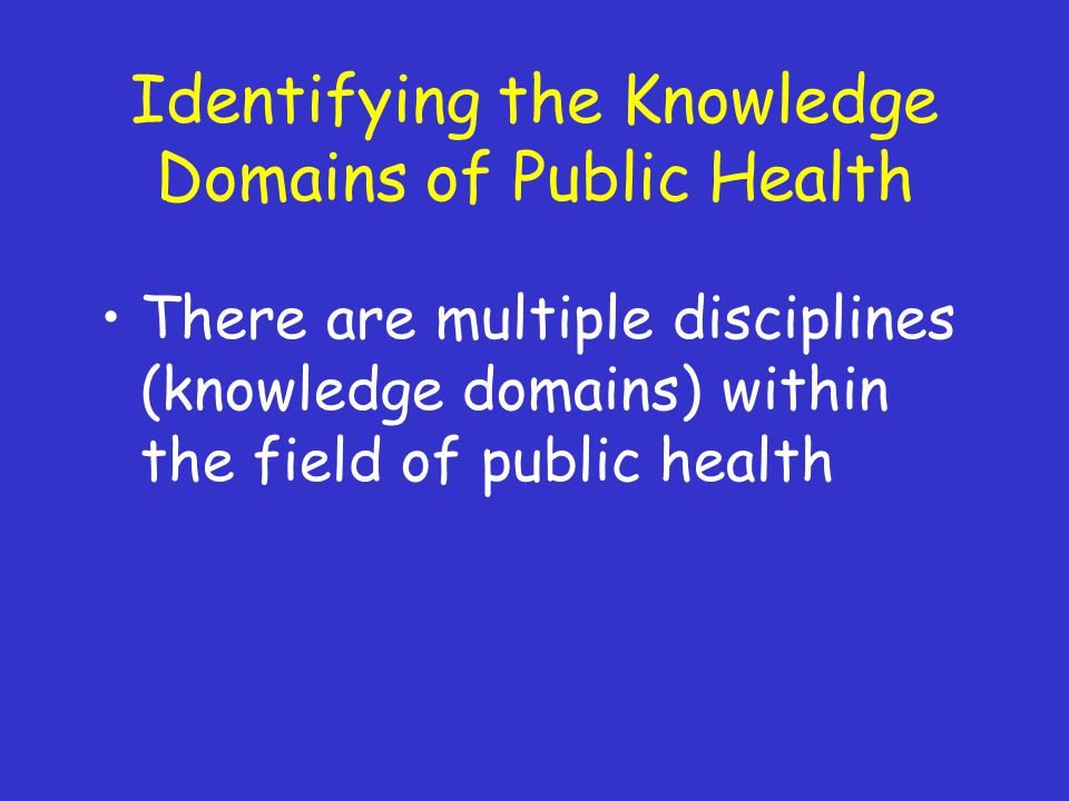 Identifying the Knowledge Domains of Public Health There are multiple disciplines (knowledge domains) within the field of public health