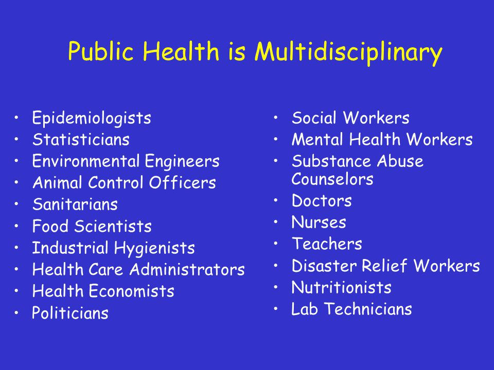 Public Health is Multidisciplinary Epidemiologists Statisticians Environmental Engineers Animal Control Officers Sanitarians Food Scientists Industrial Hygienists Health Care Administrators Health Economists Politicians Social Workers Mental Health Workers Substance Abuse Counselors Doctors Nurses Teachers Disaster Relief Workers Nutritionists Lab Technicians