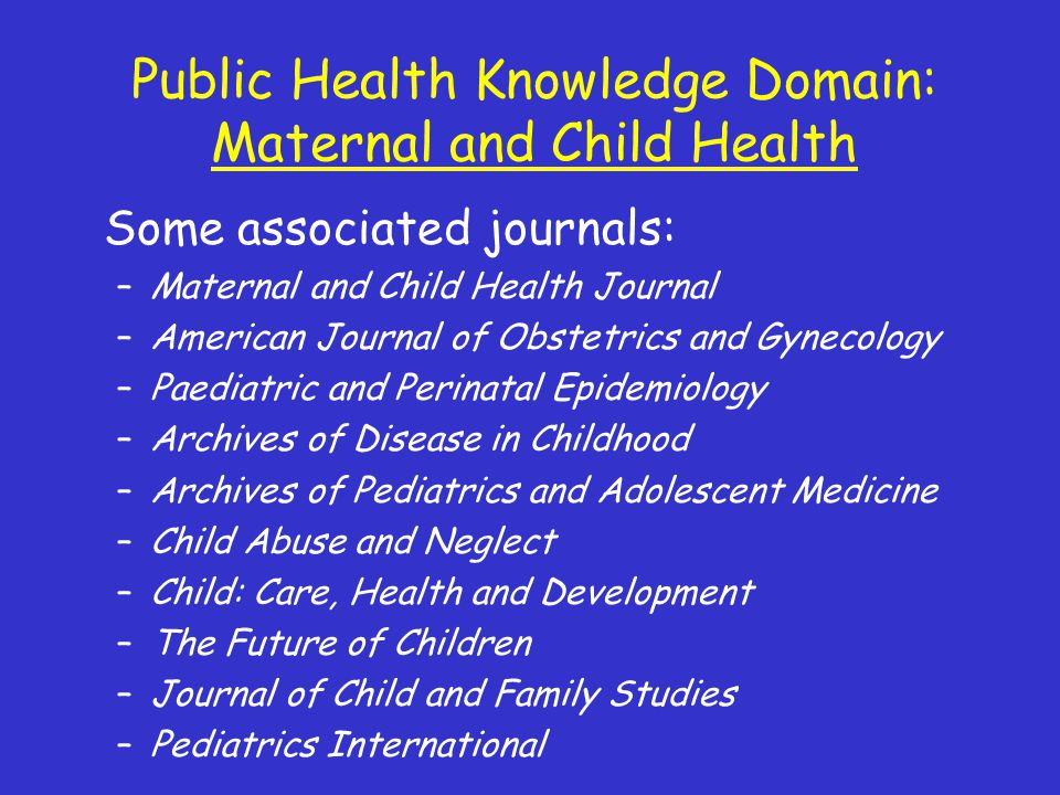 Public Health Knowledge Domain: Maternal and Child Health Some associated journals: –Maternal and Child Health Journal –American Journal of Obstetrics and Gynecology –Paediatric and Perinatal Epidemiology –Archives of Disease in Childhood –Archives of Pediatrics and Adolescent Medicine –Child Abuse and Neglect –Child: Care, Health and Development –The Future of Children –Journal of Child and Family Studies –Pediatrics International
