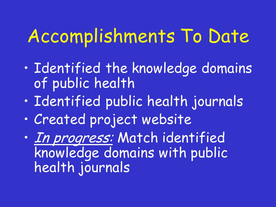 Accomplishments To Date Identified the knowledge domains of public health Identified public health journals Created project website In progress: Match identified knowledge domains with public health journals