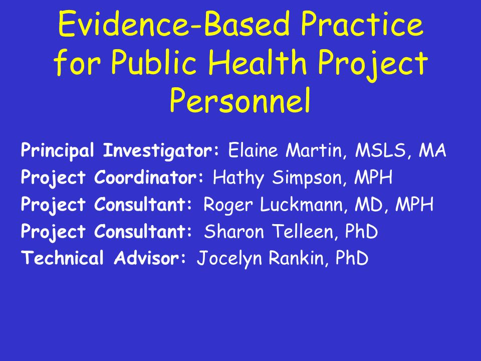 Evidence-Based Practice for Public Health Project Personnel Principal Investigator: Elaine Martin, MSLS, MA Project Coordinator: Hathy Simpson, MPH Project Consultant: Roger Luckmann, MD, MPH Project Consultant: Sharon Telleen, PhD Technical Advisor: Jocelyn Rankin, PhD