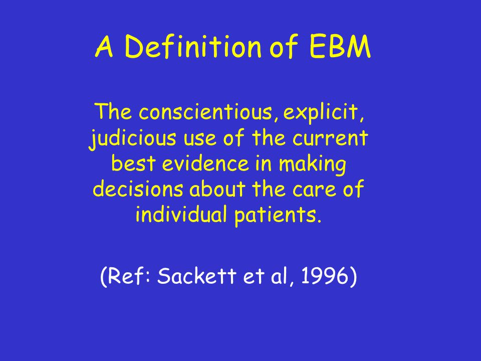 A Definition of EBM The conscientious, explicit, judicious use of the current best evidence in making decisions about the care of individual patients.