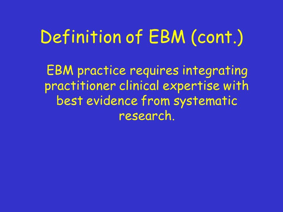 Definition of EBM (cont.) EBM practice requires integrating practitioner clinical expertise with best evidence from systematic research.