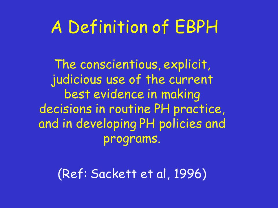 A Definition of EBPH The conscientious, explicit, judicious use of the current best evidence in making decisions in routine PH practice, and in developing PH policies and programs.
