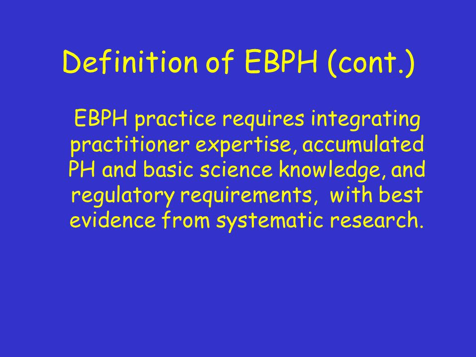 Definition of EBPH (cont.) EBPH practice requires integrating practitioner expertise, accumulated PH and basic science knowledge, and regulatory requirements, with best evidence from systematic research.