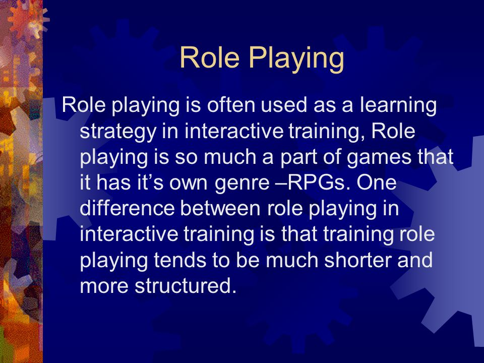 Role Playing Role playing is often used as a learning strategy in interactive training, Role playing is so much a part of games that it has it's own genre –RPGs.