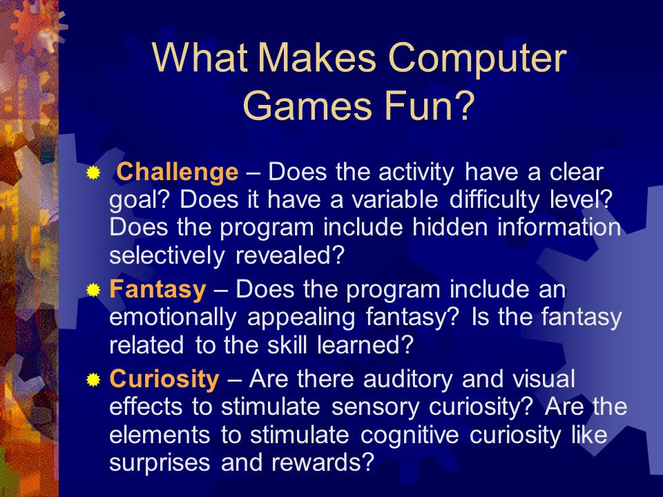 What Makes Computer Games Fun.  Challenge – Does the activity have a clear goal.
