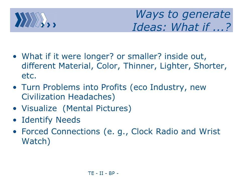 TE - II - BP - Ways to generate Ideas: What if...? What if it were longer? or smaller? inside out, different Material, Color, Thinner, Lighter, Shorte