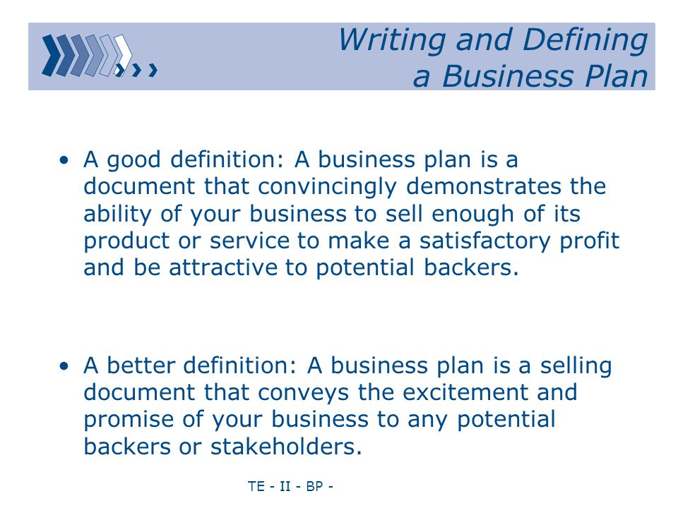 TE - II - BP - A good definition: A business plan is a document that convincingly demonstrates the ability of your business to sell enough of its product or service to make a satisfactory profit and be attractive to potential backers.