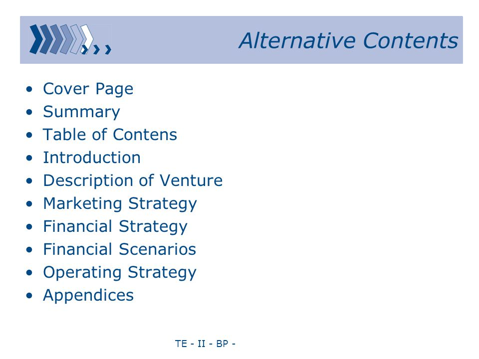 TE - II - BP - Alternative Contents Cover Page Summary Table of Contens Introduction Description of Venture Marketing Strategy Financial Strategy Financial Scenarios Operating Strategy Appendices