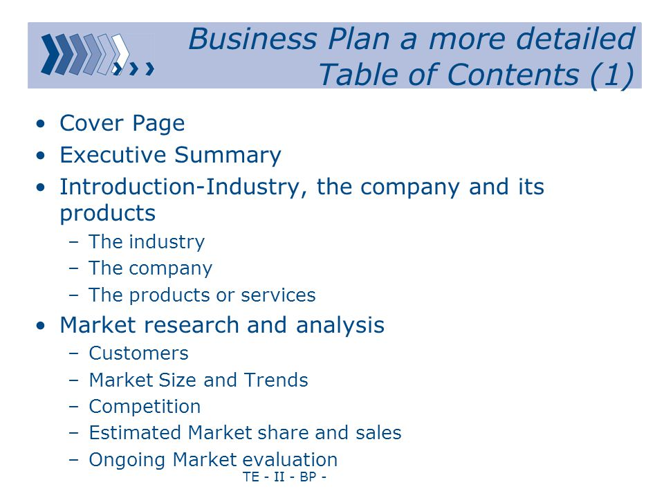 TE - II - BP - Business Plan a more detailed Table of Contents (1) Cover Page Executive Summary Introduction-Industry, the company and its products –The industry –The company –The products or services Market research and analysis –Customers –Market Size and Trends –Competition –Estimated Market share and sales –Ongoing Market evaluation