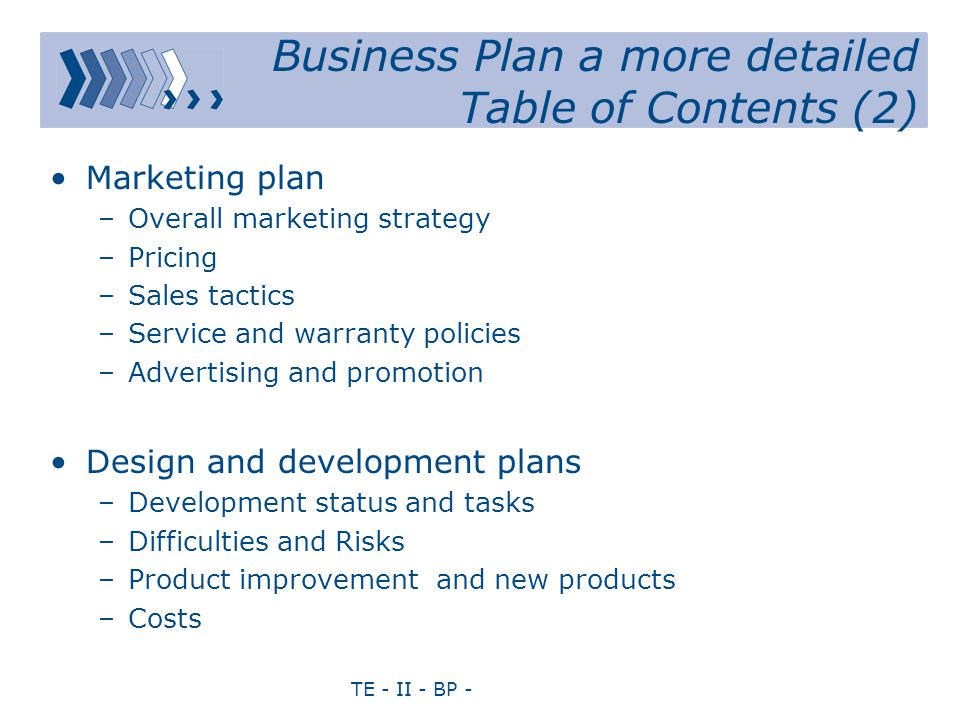 TE - II - BP - Business Plan a more detailed Table of Contents (2) Marketing plan –Overall marketing strategy –Pricing –Sales tactics –Service and warranty policies –Advertising and promotion Design and development plans –Development status and tasks –Difficulties and Risks –Product improvement and new products –Costs